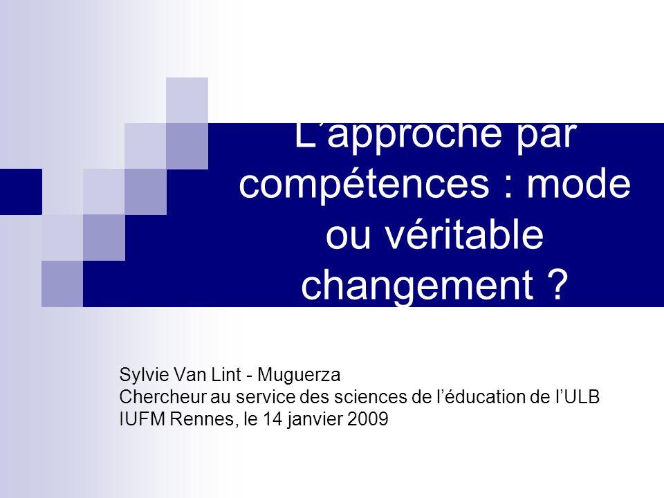Lapproche par compétences : mode ou véritable changement ? Sylvie Van Lint - Muguerza Chercheur au service des sciences de léducation de lULB IUFM Ren