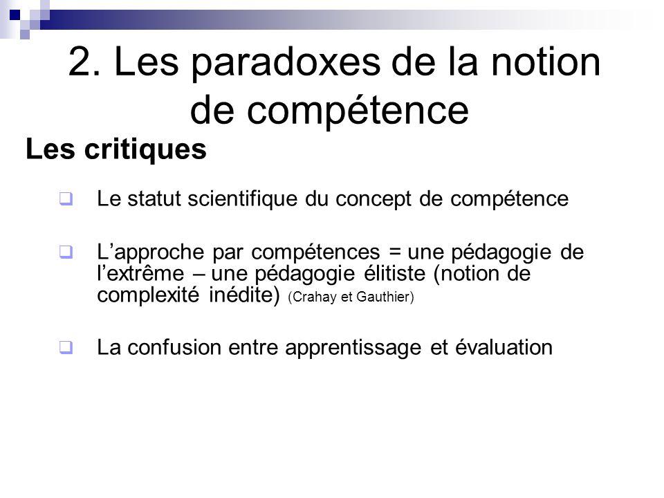2. Les paradoxes de la notion de compétence Les critiques Le statut scientifique du concept de compétence Lapproche par compétences = une pédagogie de