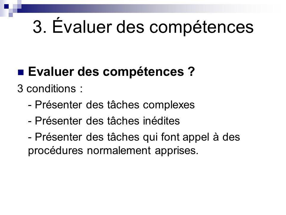 3. Évaluer des compétences Evaluer des compétences ? 3 conditions : - Présenter des tâches complexes - Présenter des tâches inédites - Présenter des t