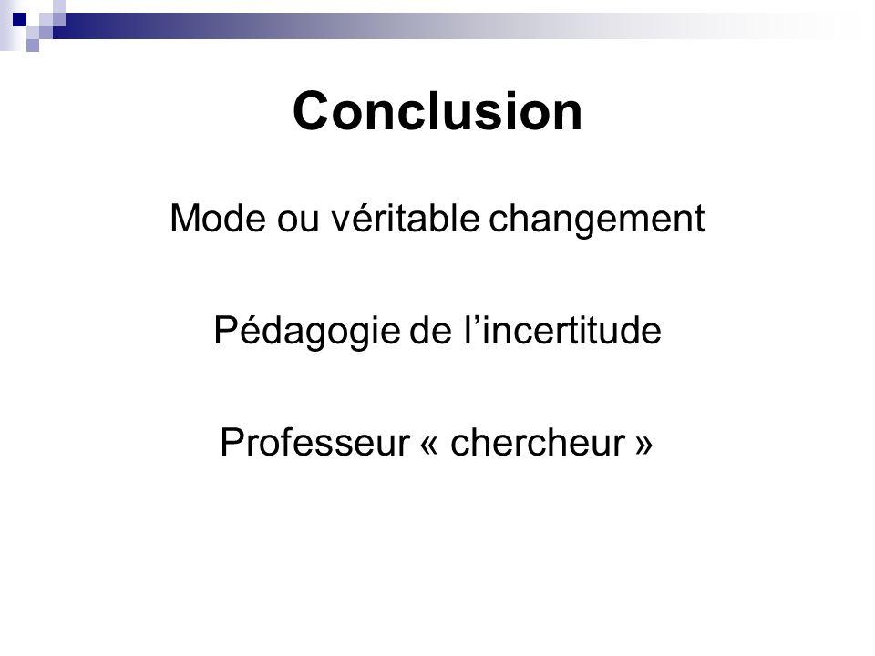 Conclusion Mode ou véritable changement Pédagogie de lincertitude Professeur « chercheur »