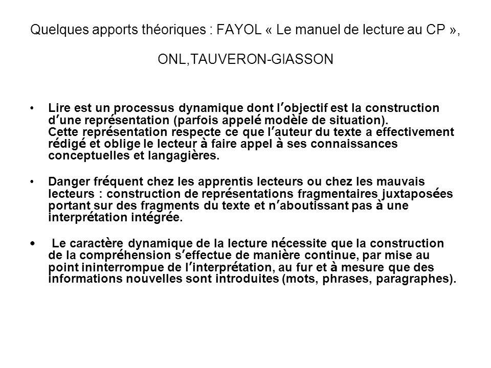 Quelques apports théoriques : FAYOL « Le manuel de lecture au CP », ONL,TAUVERON-GIASSON Lire est un processus dynamique dont l objectif est la constr