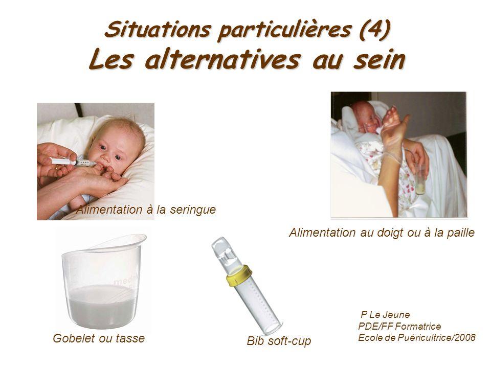 Situations particulières (4) Les alternatives au sein Alimentation à la seringue Alimentation au doigt ou à la paille Bib soft-cup Gobelet ou tasse P