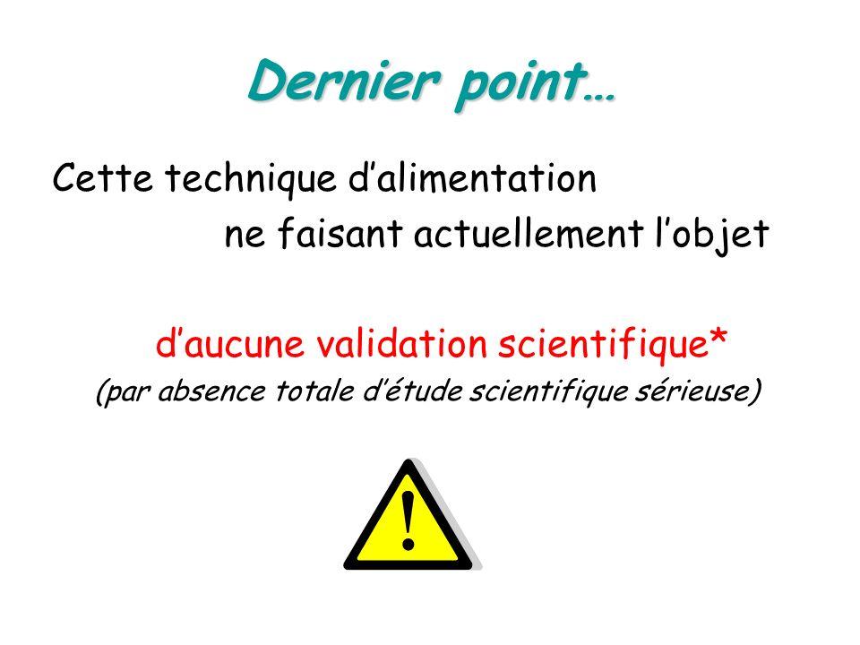 Dernier point… Cette technique dalimentation ne faisant actuellement lobjet daucune validation scientifique* (par absence totale détude scientifique s