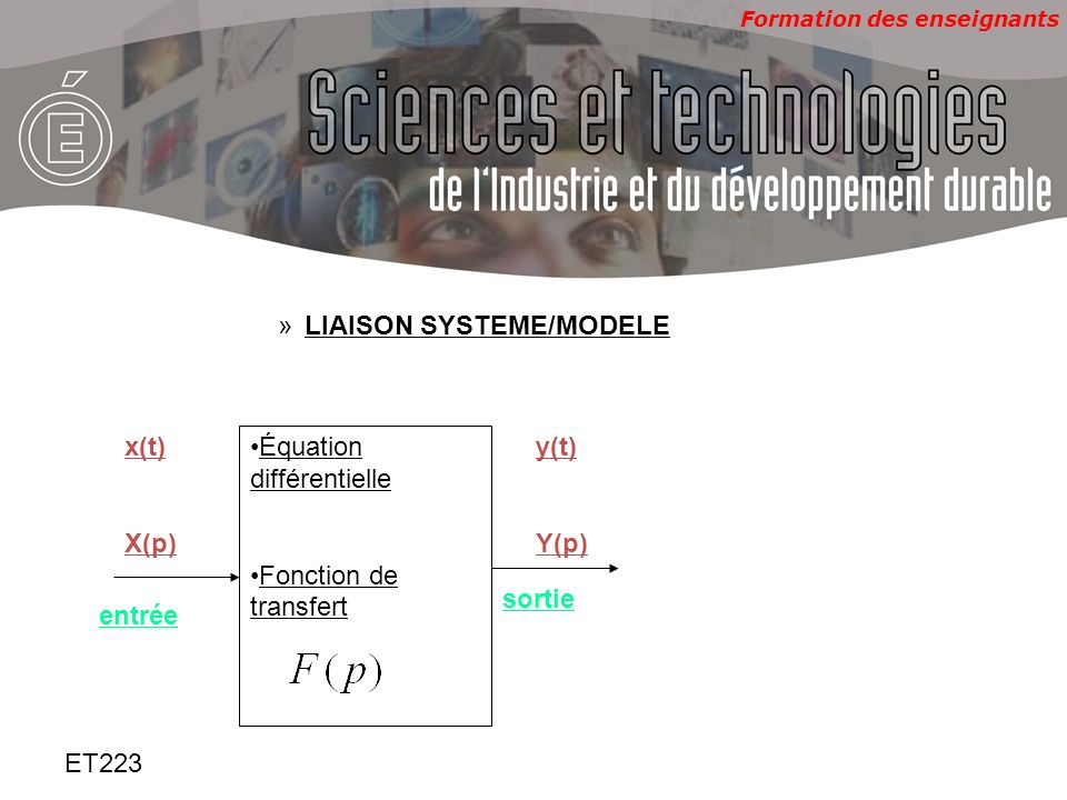 Formation des enseignants ET223 »LIAISON SYSTEME/MODELE Équation différentielle Fonction de transfert y(t) Y(p) x(t) X(p) entrée sortie