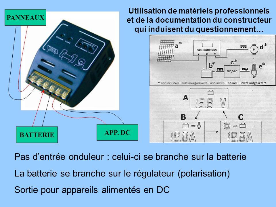 Pas dentrée onduleur : celui-ci se branche sur la batterie La batterie se branche sur le régulateur (polarisation) Sortie pour appareils alimentés en