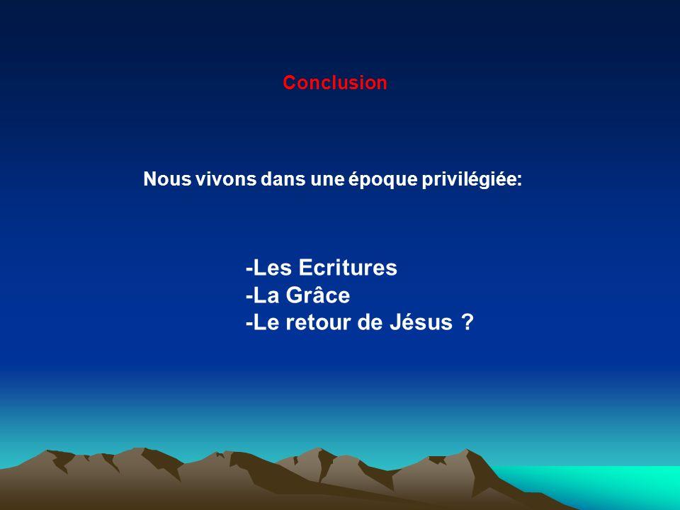 Nous vivons dans une époque privilégiée: -Les Ecritures -La Grâce -Le retour de Jésus ? Conclusion