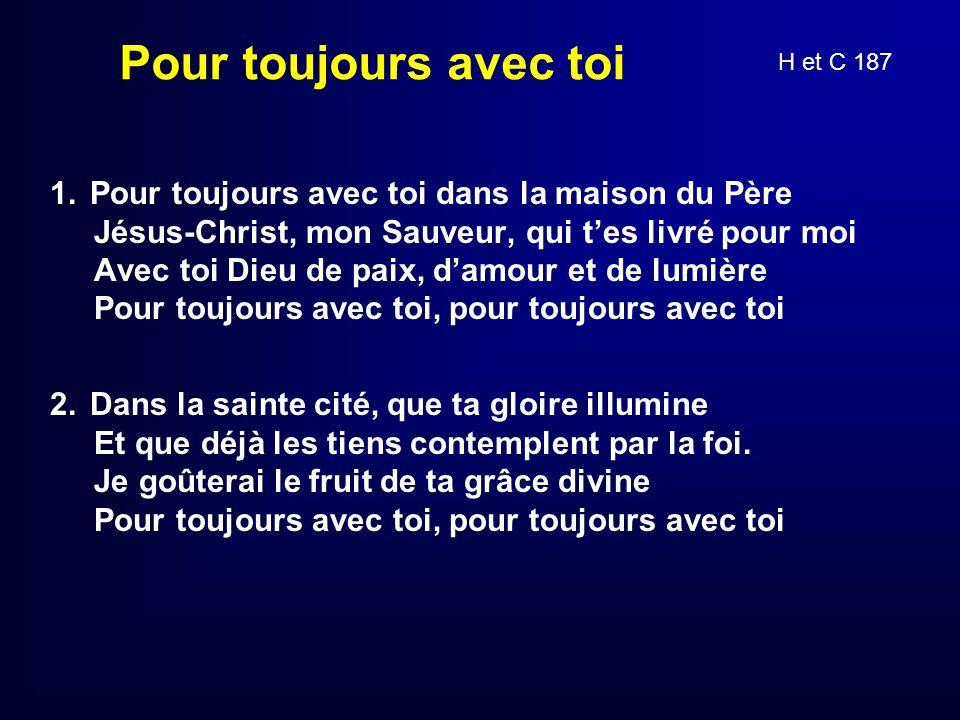 Pour toujours avec toi 1. Pour toujours avec toi dans la maison du Père Jésus-Christ, mon Sauveur, qui tes livré pour moi Avec toi Dieu de paix, damou
