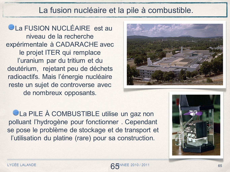 65 LYCÉE LALANDE ANNEE 2010 / 2011 65 La fusion nucléaire et la pile à combustible. La FUSION NUCLÉAIRE est au niveau de la recherche expérimentale à
