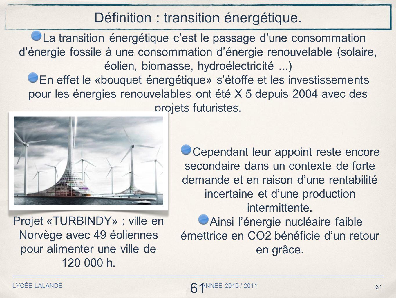 61 LYCÉE LALANDE ANNEE 2010 / 2011 61 Définition : transition énergétique. La transition énergétique cest le passage dune consommation dénergie fossil