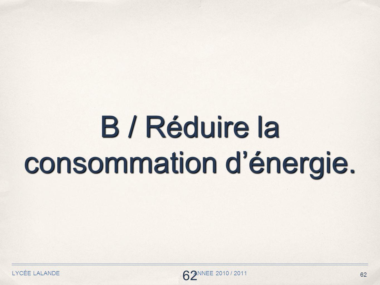 62 LYCÉE LALANDE ANNEE 2010 / 2011 62 B / Réduire la consommation dénergie.