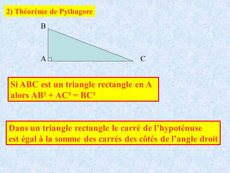 2) Théorème de Pythagore A B C Si ABC est un triangle rectangle en A alors AB² + AC² = BC² Dans un triangle rectangle le carré de lhypoténuse est égal