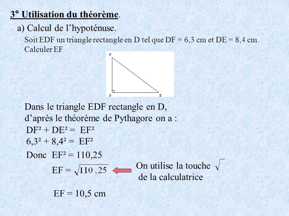 3° Utilisation du théorème. a) Calcul de lhypoténuse. Soit EDF un triangle rectangle en D tel que DF = 6,3 cm et DE = 8,4 cm. Calculer EF Dans le tria