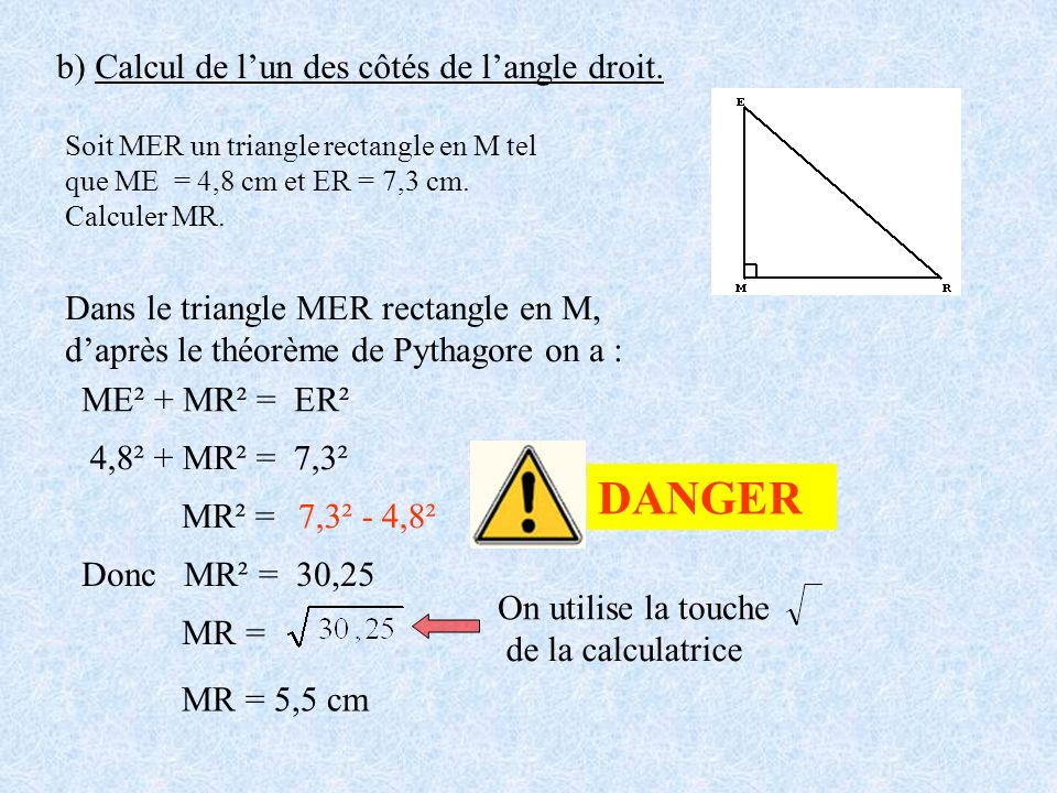b) Calcul de lun des côtés de langle droit. Soit MER un triangle rectangle en M tel que ME = 4,8 cm et ER = 7,3 cm. Calculer MR. Dans le triangle MER