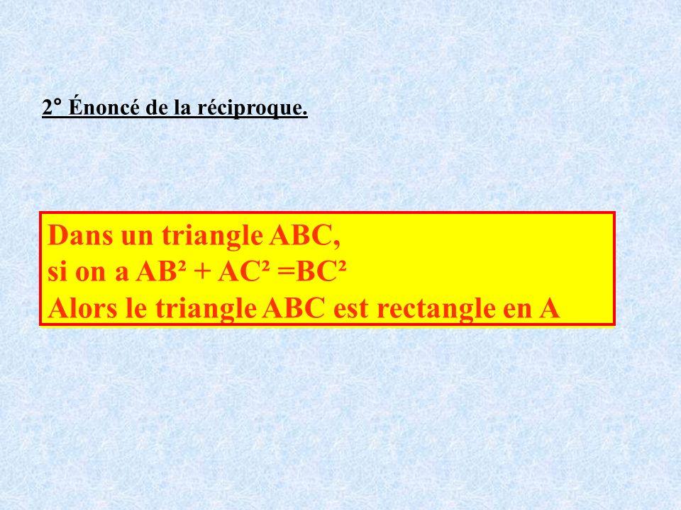 2° Énoncé de la réciproque. Dans un triangle ABC, si on a AB² + AC² =BC² Alors le triangle ABC est rectangle en A