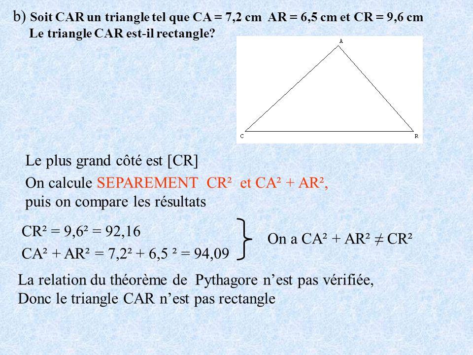 b) Soit CAR un triangle tel que CA = 7,2 cm AR = 6,5 cm et CR = 9,6 cm Le triangle CAR est-il rectangle? Le plus grand côté est [CR] On calcule SEPARE