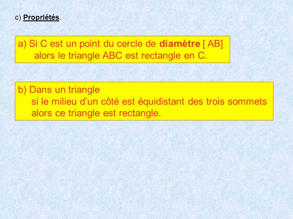 c) Propriétés. a)Si C est un point du cercle de diamètre [ AB] alors le triangle ABC est rectangle en C. b) Dans un triangle si le milieu dun côté est