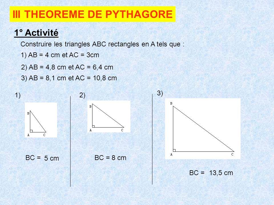 III THEOREME DE PYTHAGORE 1° Activité Construire les triangles ABC rectangles en A tels que : 1) AB = 4 cm et AC = 3cm 2) AB = 4,8 cm et AC = 6,4 cm 3) AB = 8,1 cm et AC = 10,8 cm 1)2) 3) BC =BC = BC = 5 cm 8 cm 13,5 cm