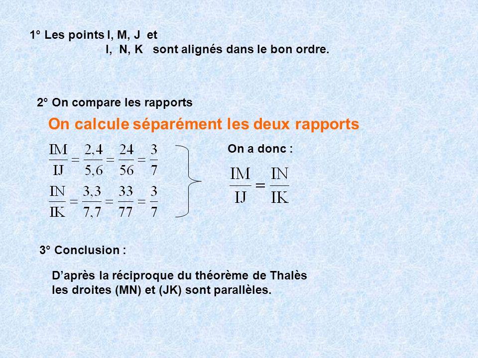 1° Les points I, M, J et I, N, K sont alignés dans le bon ordre. 2° On compare les rapports On calcule séparément les deux rapports On a donc : 3° Con