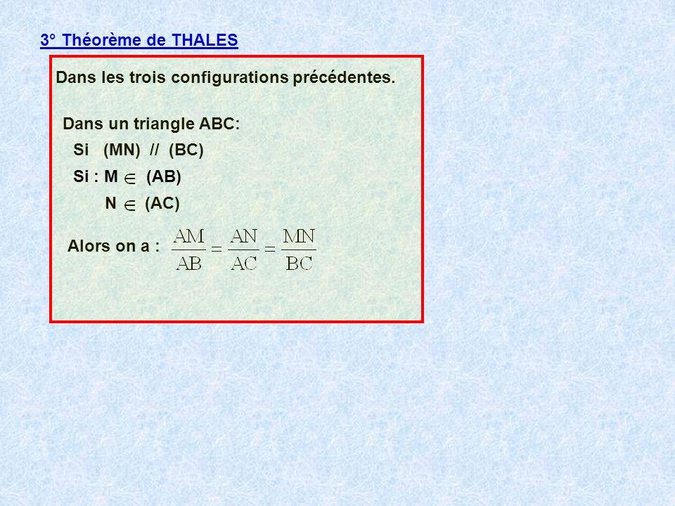 3° Théorème de THALES Dans les trois configurations précédentes. Dans un triangle ABC: N (AC) Si (MN) // (BC) Alors on a : Si : M (AB)