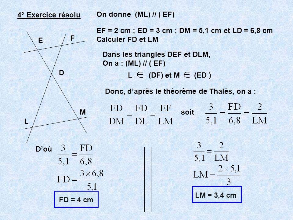 4° Exercice résolu E F D L M On donne (ML) // ( EF) EF = 2 cm ; ED = 3 cm ; DM = 5,1 cm et LD = 6,8 cm Calculer FD et LM Dans les triangles DEF et DLM