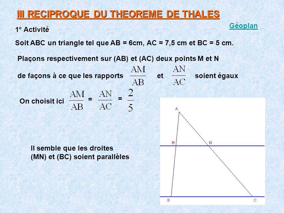 III RECIPROQUE DU THEOREME DE THALES Soit ABC un triangle tel que AB = 6cm, AC = 7,5 cm et BC = 5 cm. 1° Activité Plaçons respectivement sur (AB) et (