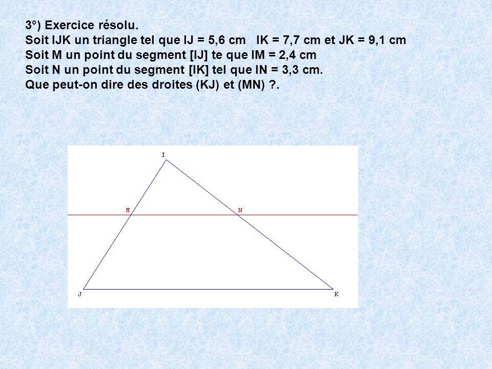 3°) Exercice résolu. Soit IJK un triangle tel que IJ = 5,6 cm IK = 7,7 cm et JK = 9,1 cm Soit M un point du segment [IJ] te que IM = 2,4 cm Soit N un
