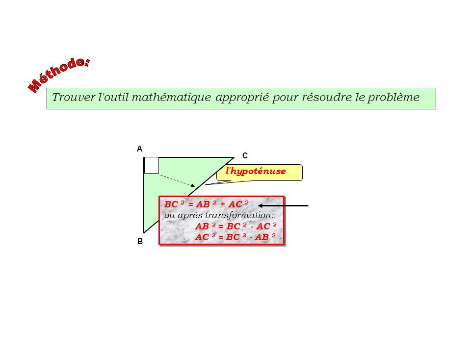 Trouver l'outil mathématique approprié pour résoudre le problème l'hypoténuse A B C BC 2 = AB 2 + AC 2 ou après transformation: AB 2 = BC 2 - AC 2 AC