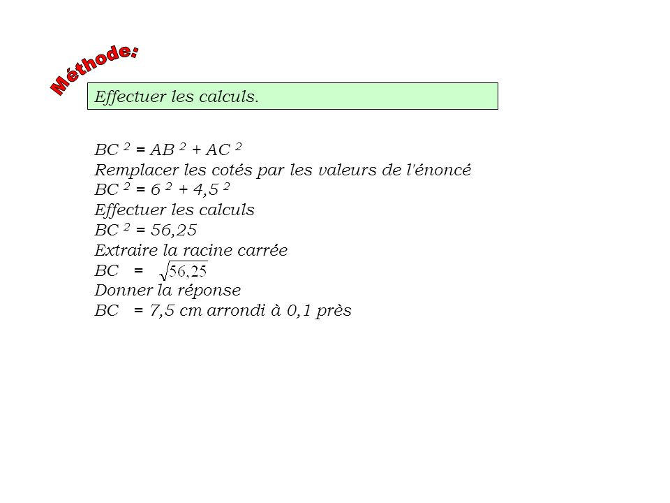 Effectuer les calculs. BC 2 = AB 2 + AC 2 Remplacer les cotés par les valeurs de l'énoncé BC 2 = 6 2 + 4,5 2 Effectuer les calculs BC 2 = 56,25 Extrai