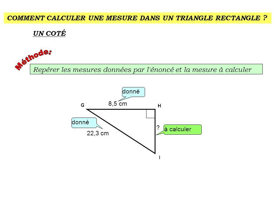 COMMENT CALCULER UNE MESURE DANS UN TRIANGLE RECTANGLE ? UN COTÉ Repérer les mesures données par l'énoncé et la mesure à calculer donné H G I à calcul