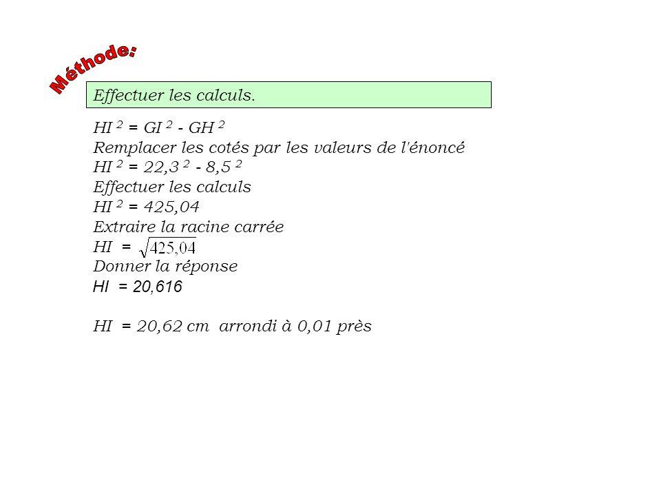 Effectuer les calculs. HI 2 = GI 2 - GH 2 Remplacer les cotés par les valeurs de l'énoncé HI 2 = 22,3 2 - 8,5 2 Effectuer les calculs HI 2 = 425,04 Ex