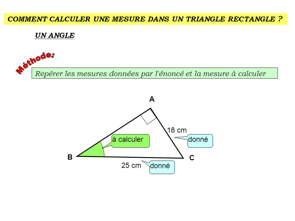 COMMENT CALCULER UNE MESURE DANS UN TRIANGLE RECTANGLE ? UN ANGLE Repérer les mesures données par l'énoncé et la mesure à calculer donné A C à calcule