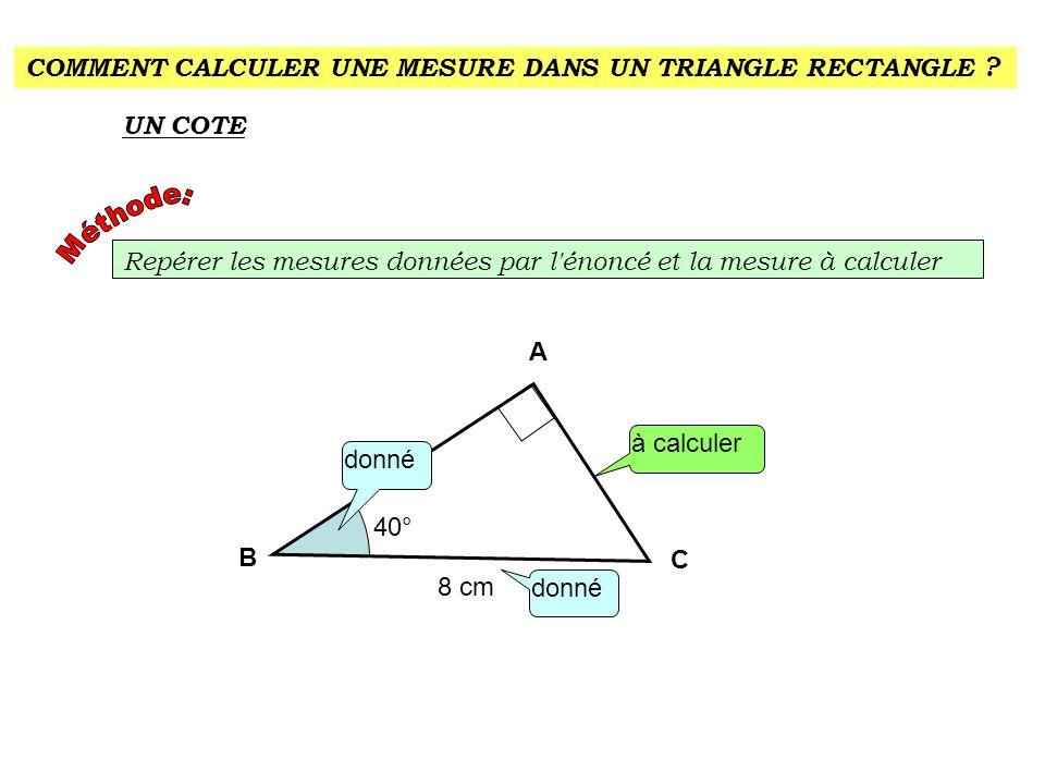 COMMENT CALCULER UNE MESURE DANS UN TRIANGLE RECTANGLE ? UN COTE Repérer les mesures données par l'énoncé et la mesure à calculer donné A C à calculer