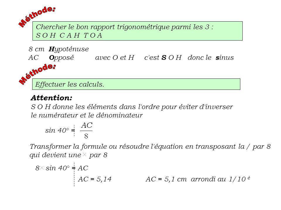 Chercher le bon rapport trigonométrique parmi les 3 : S O H C A H T O A 8 cm H ypoténuse AC O pposé avec O et H c'est S O H donc le s inus Effectuer l
