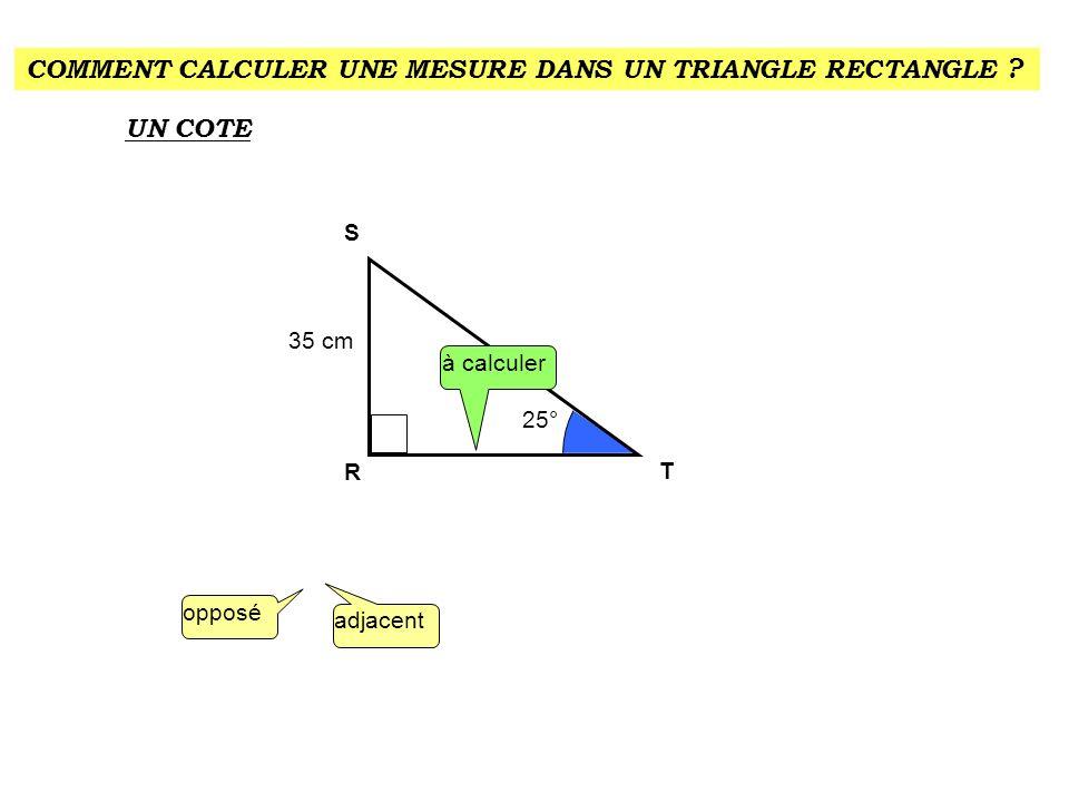 COMMENT CALCULER UNE MESURE DANS UN TRIANGLE RECTANGLE ? UN COTE 25° 35 cm R S T à calculer opposé adjacent