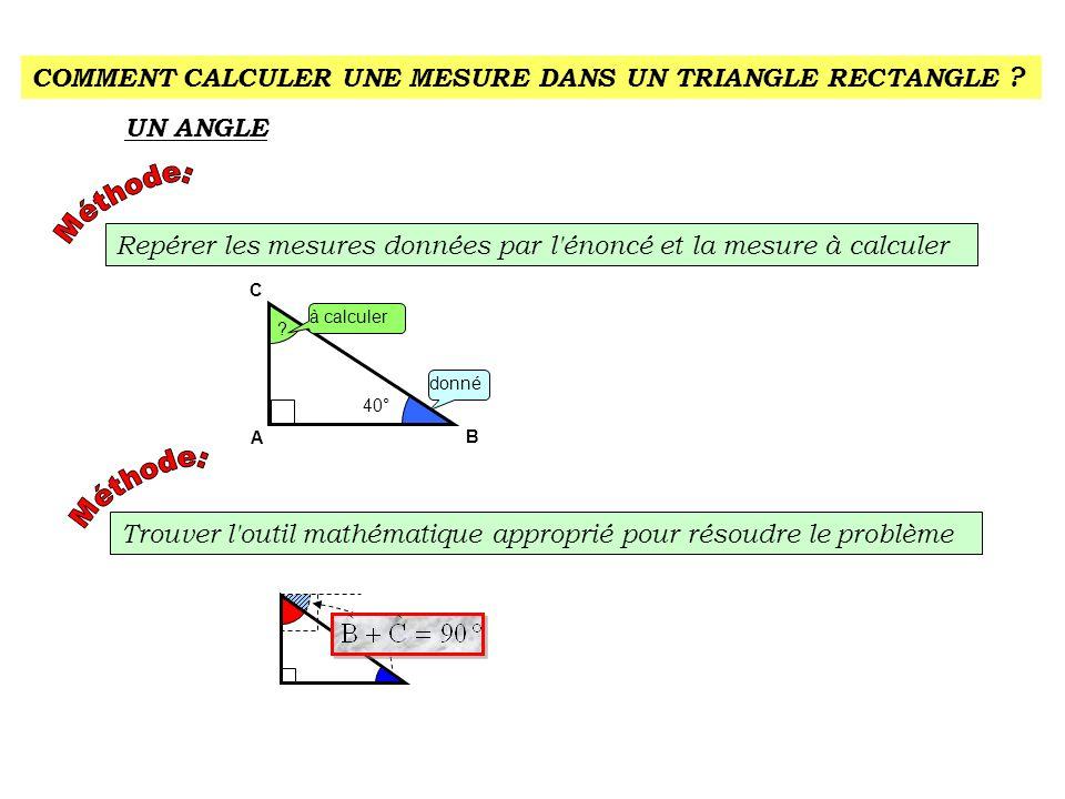 COMMENT CALCULER UNE MESURE DANS UN TRIANGLE RECTANGLE ? UN ANGLE Repérer les mesures données par l'énoncé et la mesure à calculer A C 40° ? B à calcu