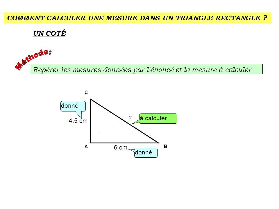 COMMENT CALCULER UNE MESURE DANS UN TRIANGLE RECTANGLE ? UN COTÉ Repérer les mesures données par l'énoncé et la mesure à calculer donné A C B à calcul