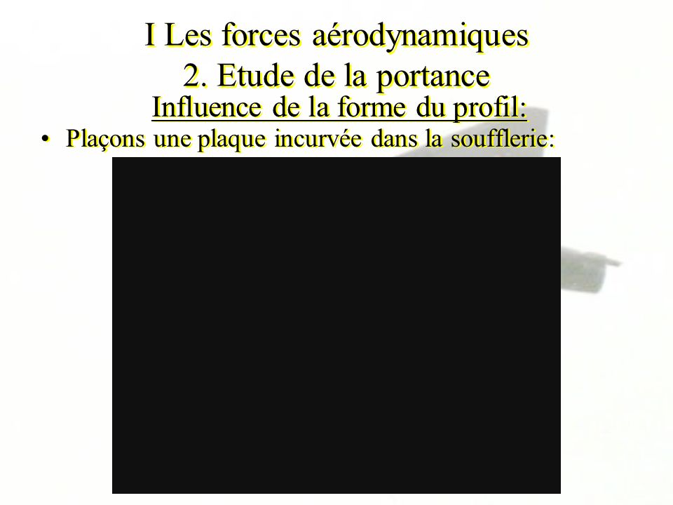 I Les forces aérodynamiques 2. Etude de la portance Influence de la forme du profil: Plaçons une plaque incurvée dans la soufflerie: