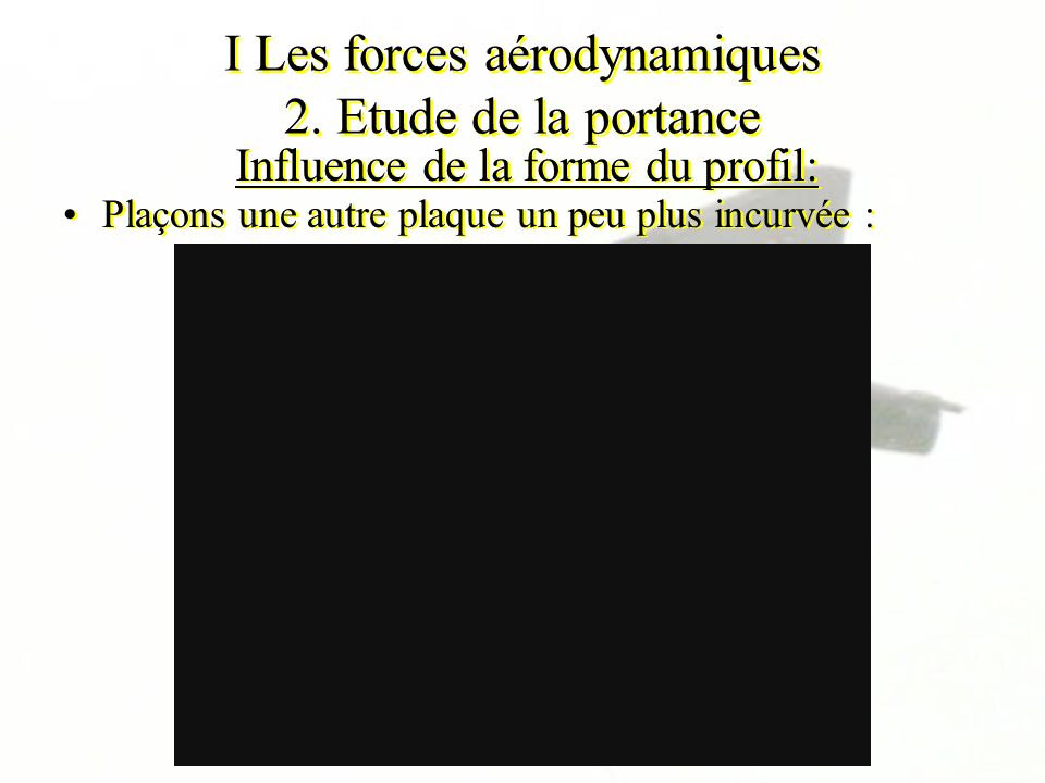I Les forces aérodynamiques 2. Etude de la portance Influence de la forme du profil: Plaçons une autre plaque un peu plus incurvée :