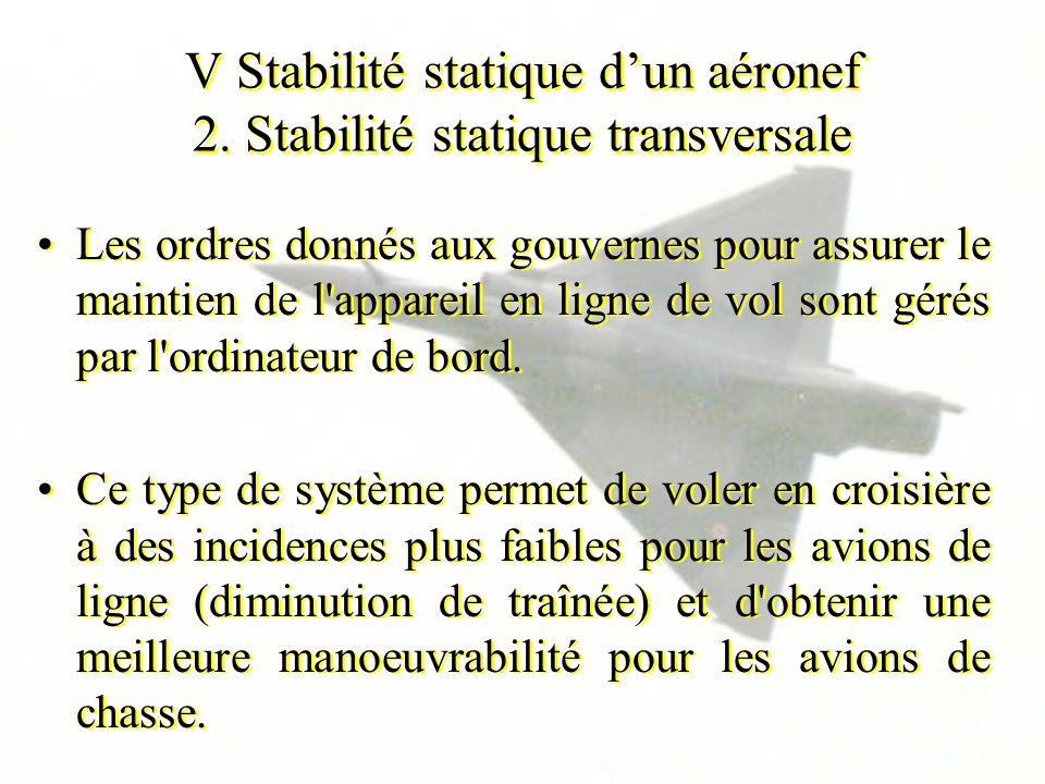 V Stabilité statique dun aéronef 2. Stabilité statique transversale Les ordres donnés aux gouvernes pour assurer le maintien de l'appareil en ligne de