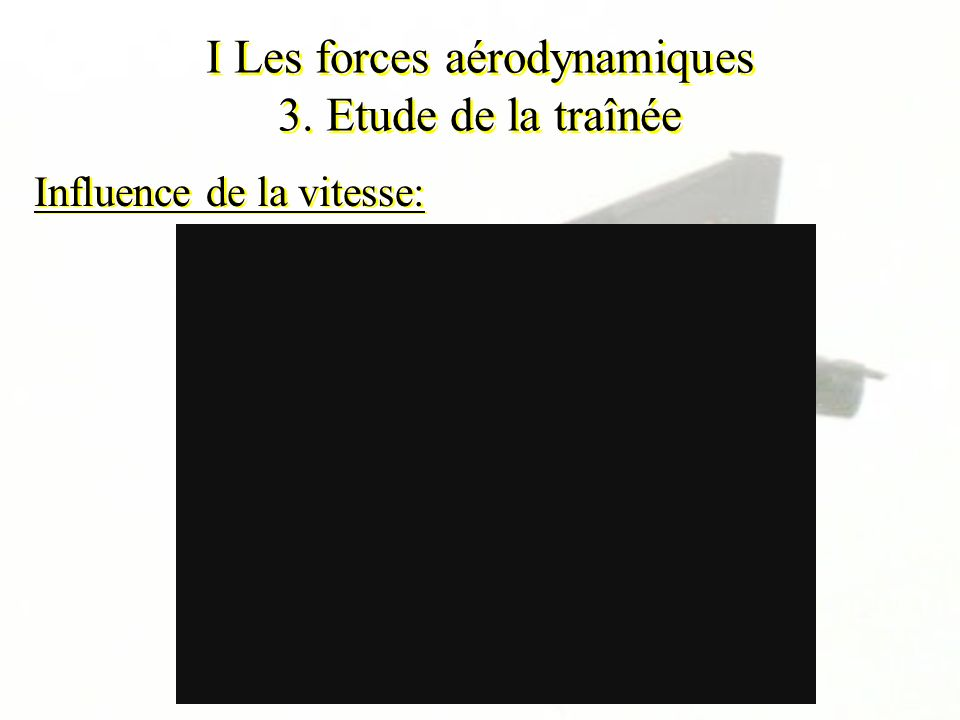I Les forces aérodynamiques 3. Etude de la traînée Influence de la vitesse: