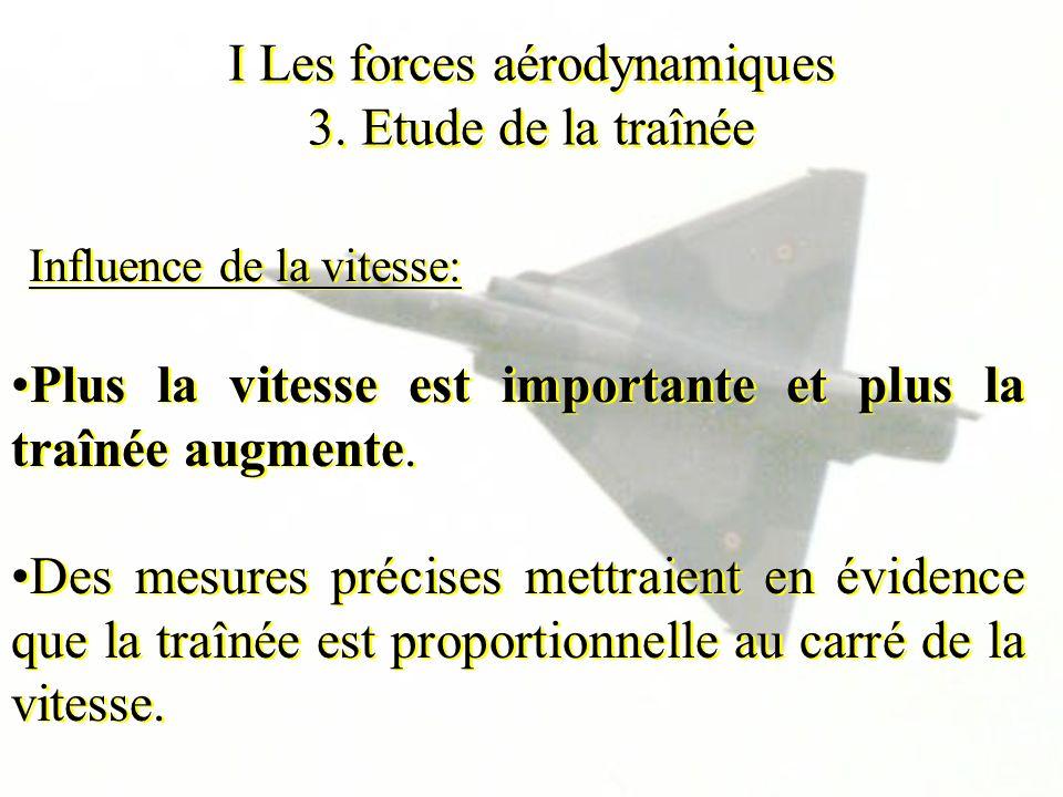 I Les forces aérodynamiques 3. Etude de la traînée Influence de la vitesse: Plus la vitesse est importante et plus la traînée augmente. Des mesures pr