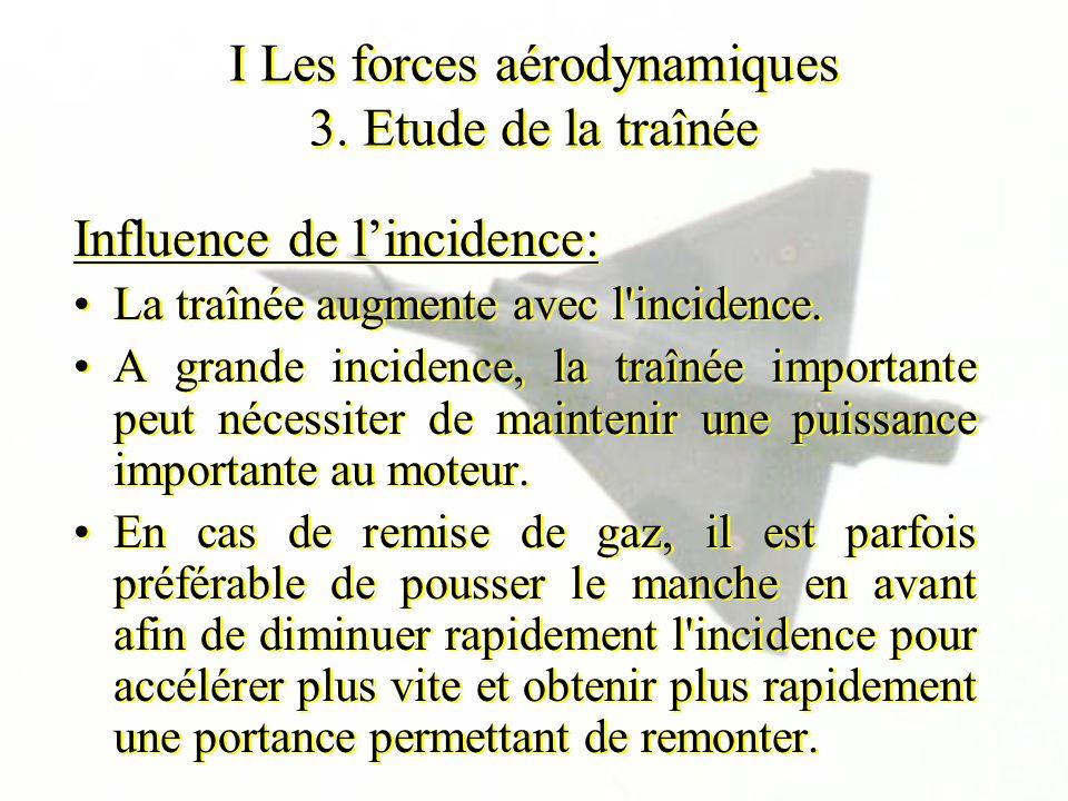 I Les forces aérodynamiques 3. Etude de la traînée Influence de lincidence: La traînée augmente avec l'incidence. A grande incidence, la traînée impor