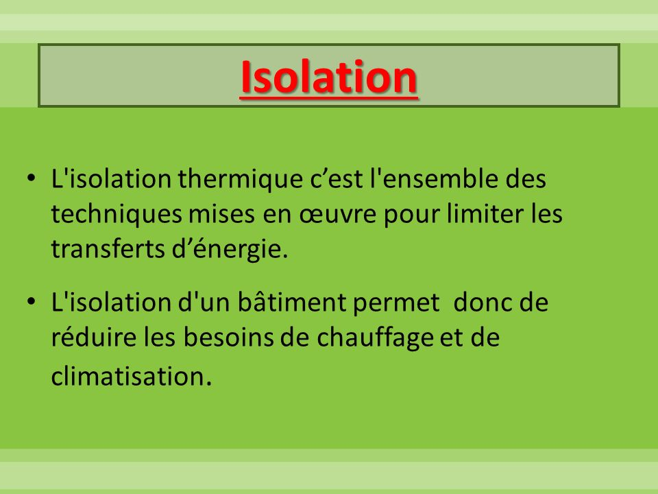 Isolation L'isolation thermique cest l'ensemble des techniques mises en œuvre pour limiter les transferts dénergie. L'isolation d'un bâtiment permet d