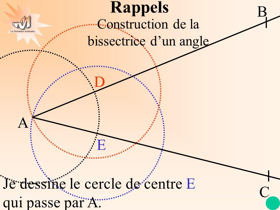 La Géométrie Autrement A B C D E Je dessine le cercle de centre E qui passe par A. Construction de la bissectrice dun angle Rappels