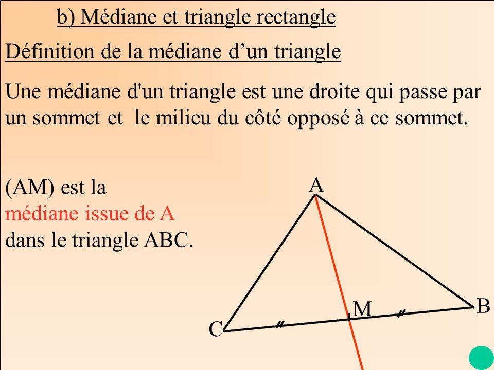 La Géométrie Autrement b) Médiane et triangle rectangle Une médiane d'un triangle est une droite qui passe par un sommet et le milieu du côté opposé à