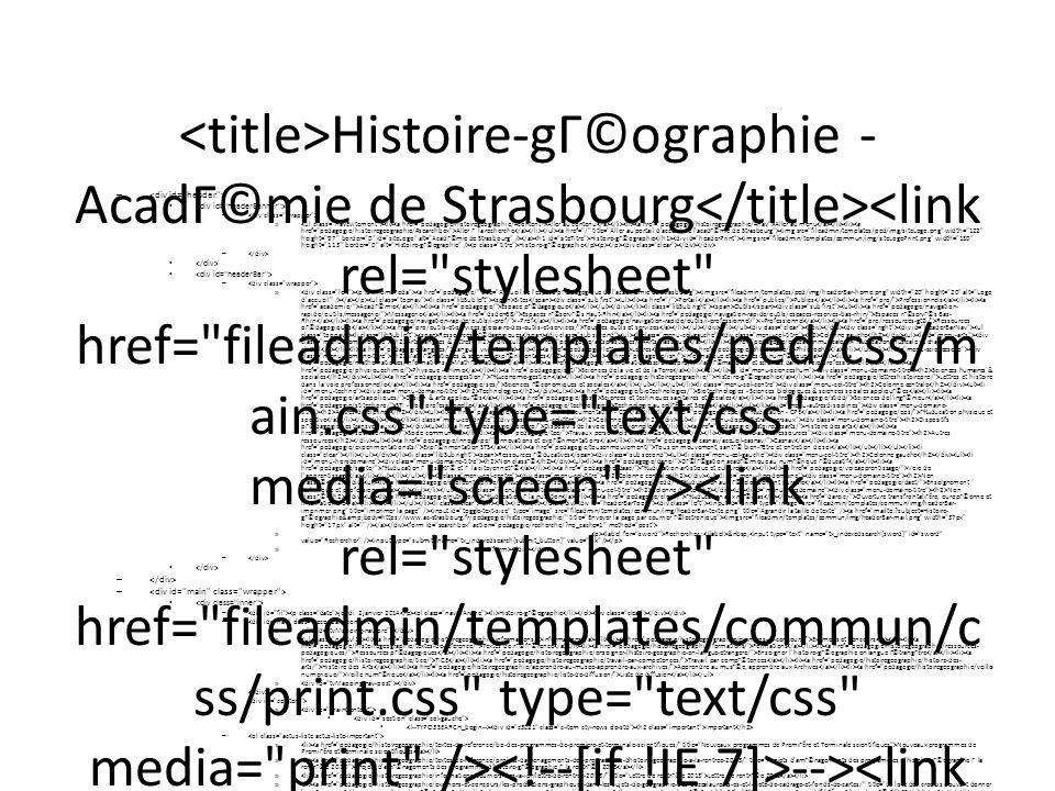 Histoire-gГ©ographie - AcadГ©mie de Strasbourg --> SlimboxOptions.resizeSpeed = 400; SlimboxOptions.overlayOpacity = 0.8; SlimboxOptions.loop = true; SlimboxOptions.allowSave = false; SlimboxOptions.slideshowAutopla y = false; SlimboxOptions.slideshowInterval = 5000; SlimboxOptions.slideshowAutoclo se = true; SlimboxOptions.counterText = Image ###x### de ###y### ; – – » Aller au contenu Aller au menu Aller Г la recherche Histoire-gГ©ographie Histoire-gГ©ographie – – » Sites Portail Publics Professionnels AcadГ©mie Espace pГ©dagogique Outils Messagerie Espaces rГ©servГ©s Haut-Rhin Espaces rГ©servГ©s Bas- Rhin I-Prof I-Professionnel Ressources pГ©dagogiques Tous les outils et services Ressources pГ©dagogiques Colonne gauche Arts, langues & lettres Arts plastiques Гducation musicale et chant choral Langues vivantes Lettres Philosophie MathГ©matiques & sciences expГ©rimentales Informatique et sciences du numГ©rique MathГ©matiques MathГ©matiques et sciences dans la voie professionnelle Physique - chimie Sciences de la vie et de la Terre Sciences humaines & sociales Гconomie-gestion Histoire-gГ©ographie Lettres et histoire dans la voie professionnelle Sciences Г©conomiques et sociales Colonne centrale Technologies Biotechnologies - Sciences biologiques & sciences sociales appliquГ©es Design & arts appliquГ©s Sciences et techniques sanitaires et sociales Sciences de l ingГ©nieur STI - Voie professionnelle Technologie au collГЁge et Segpa Autres disciplines Documentation - CDI Гducation - CPE Гducation physique et sportive Colonne droite Dispositifs pГ©dagogiques transversaux Dispositifs de la voie professionnelle Histoire des arts Socle commun Travaux personnels encadrГ©s Autres ressources Innovations et expГ©rimentations Casnav ExpГ©rimentation STS Tous en mouvement, santГ© bien-ГЄtre et entretien de soi Ressources Г©ducatives Colonne gauche Non classГ© DГ©lГ©gation acadГ©mique au numГ©rique Г©ducatif Гducation Г la santГ© et Г la citoyennetГ© Гducation artistique et cult