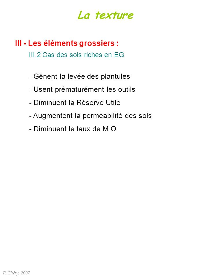 III - Les éléments grossiers : III.2 Cas des sols riches en EG P. Chéry, 2007 La texture - Gênent la levée des plantules - Usent prématurément les out