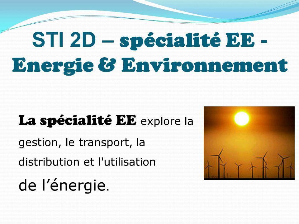 STI 2D – spécialité EE - Energie & Environnement La spécialité EE explore la gestion, le transport, la distribution et l'utilisation de lénergie.