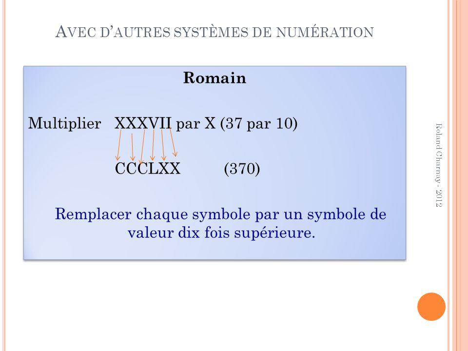A VEC D AUTRES SYSTÈMES DE NUMÉRATION Romain Multiplier XXXVII par X (37 par 10) CCCLXX (370) Remplacer chaque symbole par un symbole de valeur dix fo
