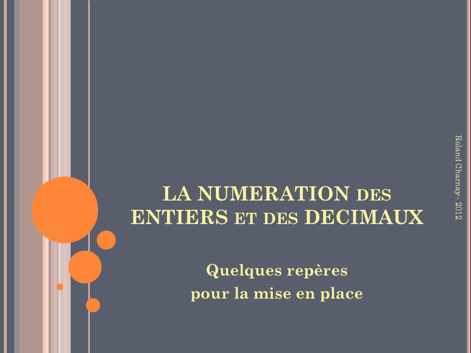 LA NUMERATION DES ENTIERS ET DES DECIMAUX Quelques repères pour la mise en place Roland Charnay - 2012